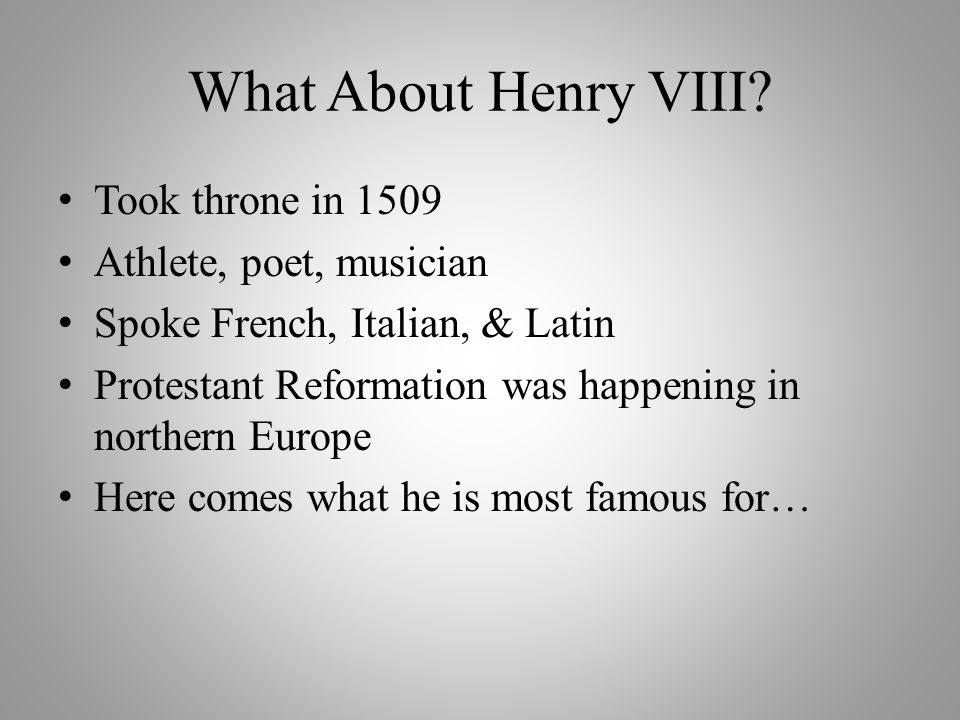 What About Henry VIII Took throne in 1509 Athlete, poet, musician