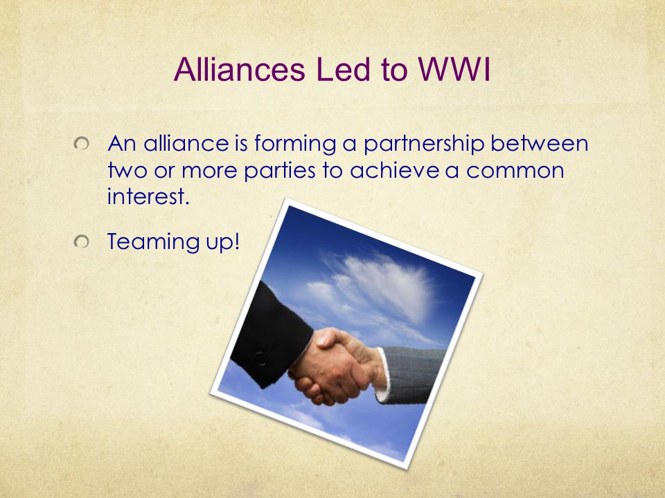 Alliances Led to WWI An alliance is forming a partnership between two or more parties to achieve a common interest.