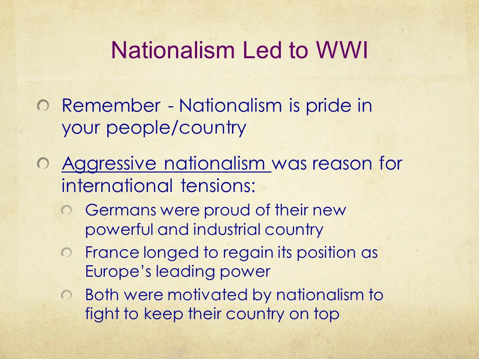 Nationalism Led to WWI Remember - Nationalism is pride in your people/country. Aggressive nationalism was reason for international tensions: