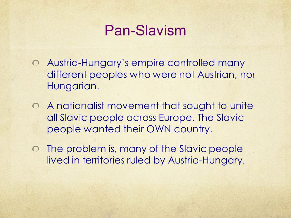 Pan-Slavism Austria-Hungary's empire controlled many different peoples who were not Austrian, nor Hungarian.