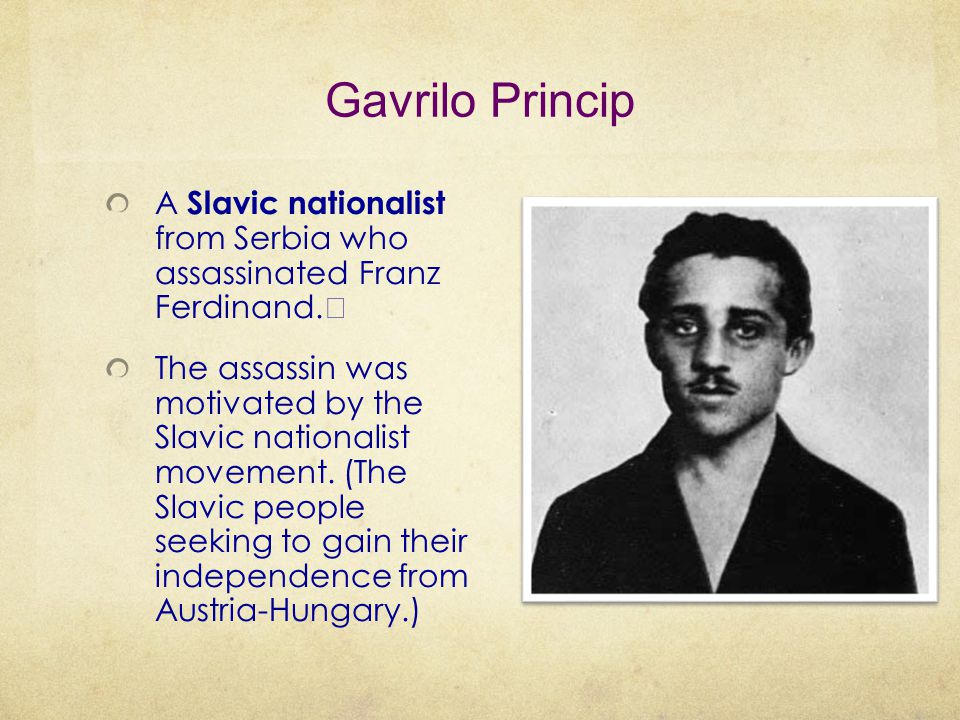 Gavrilo Princip A Slavic nationalist from Serbia who assassinated Franz Ferdinand.