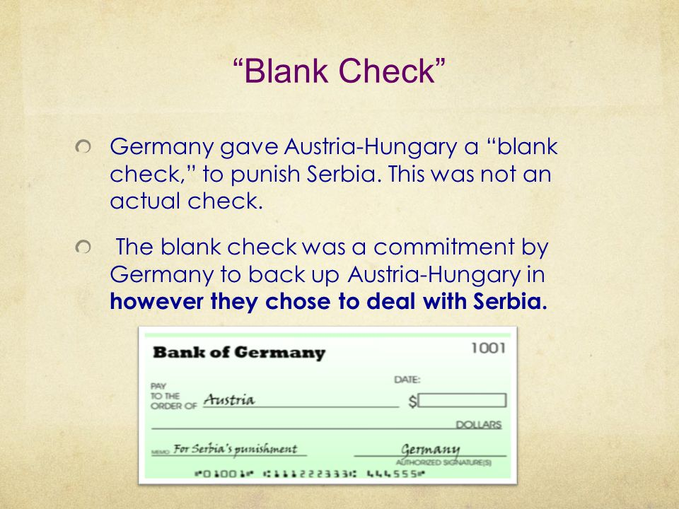 Blank Check Germany gave Austria-Hungary a blank check, to punish Serbia. This was not an actual check.