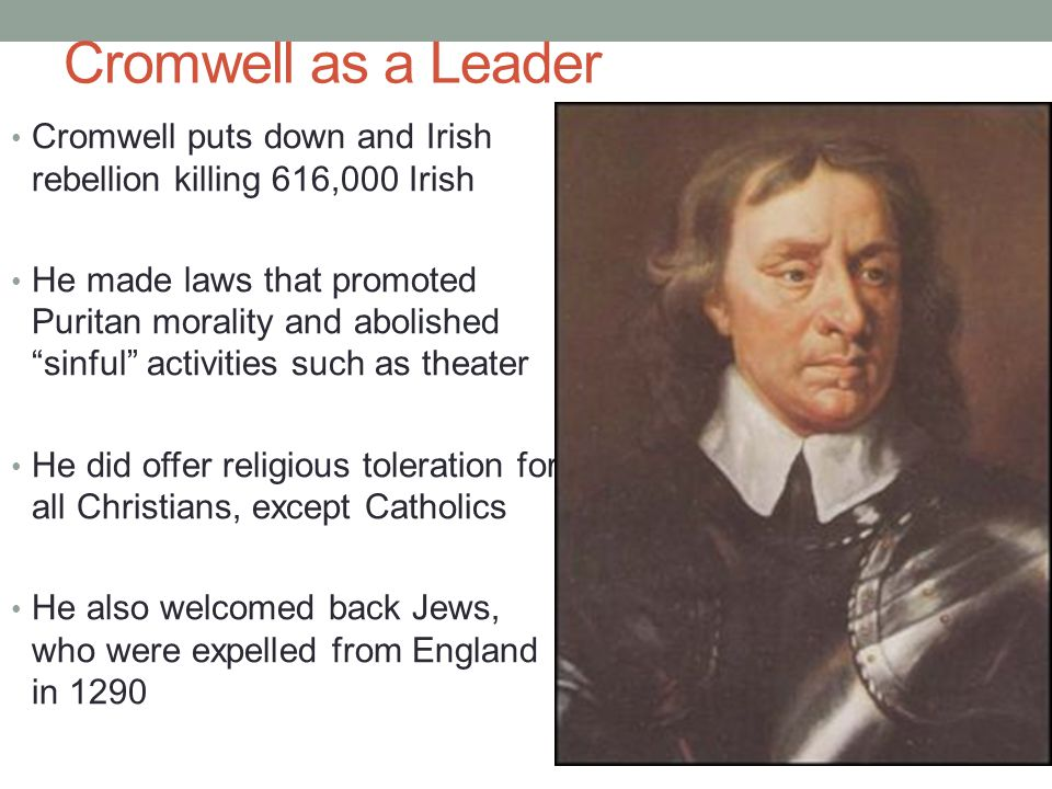 Cromwell as a Leader Cromwell puts down and Irish rebellion killing 616,000 Irish.