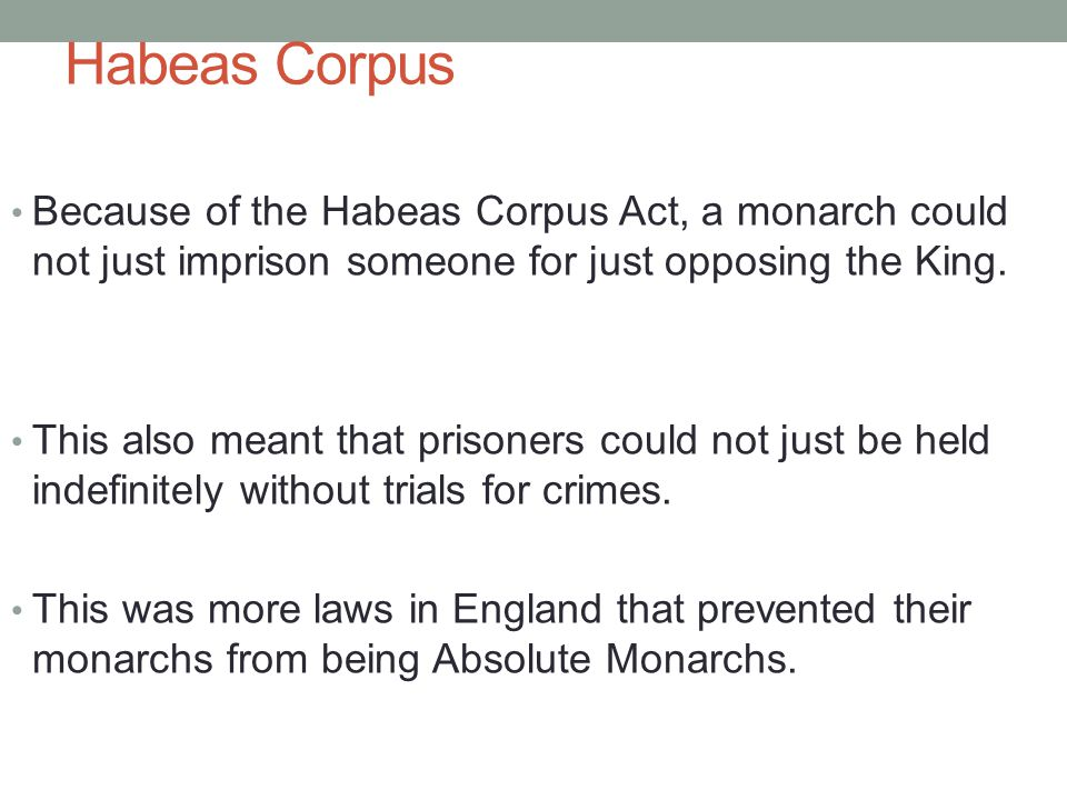 Habeas Corpus Because of the Habeas Corpus Act, a monarch could not just imprison someone for just opposing the King.