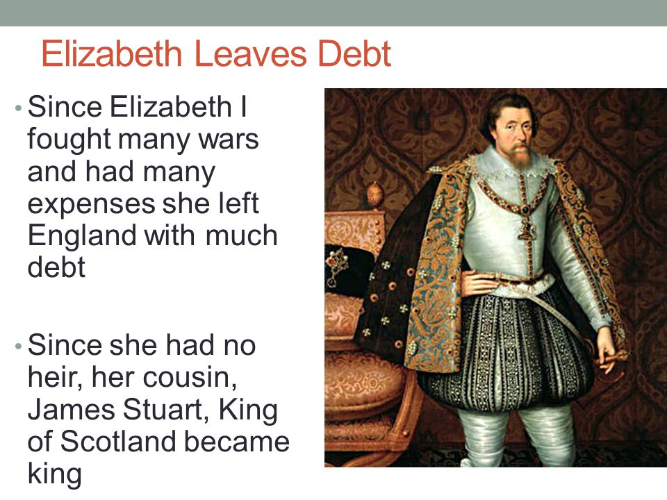 Elizabeth Leaves Debt Since Elizabeth I fought many wars and had many expenses she left England with much debt.