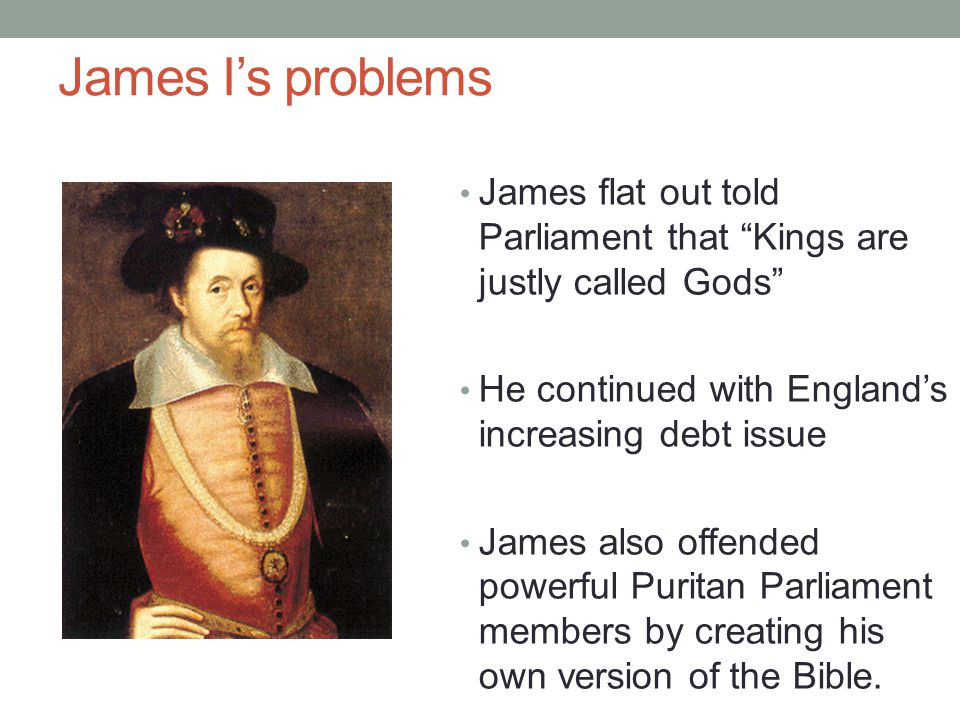 James I's problems James flat out told Parliament that Kings are justly called Gods He continued with England's increasing debt issue.