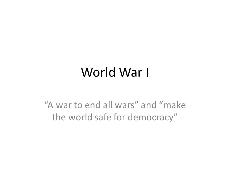 A war to end all wars and make the world safe for democracy