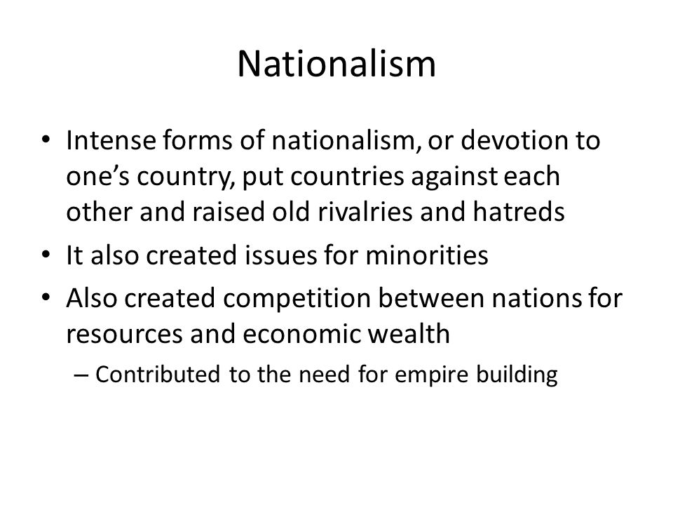 Nationalism Intense forms of nationalism, or devotion to one's country, put countries against each other and raised old rivalries and hatreds.