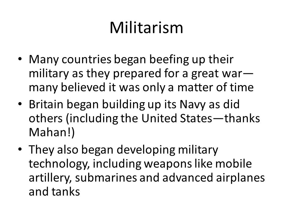 Militarism Many countries began beefing up their military as they prepared for a great war—many believed it was only a matter of time.