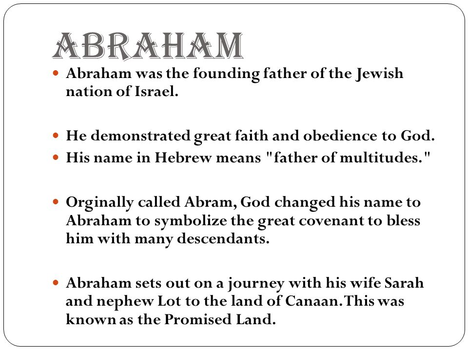 ABRAHAM Abraham was the founding father of the Jewish nation of Israel. He demonstrated great faith and obedience to God.