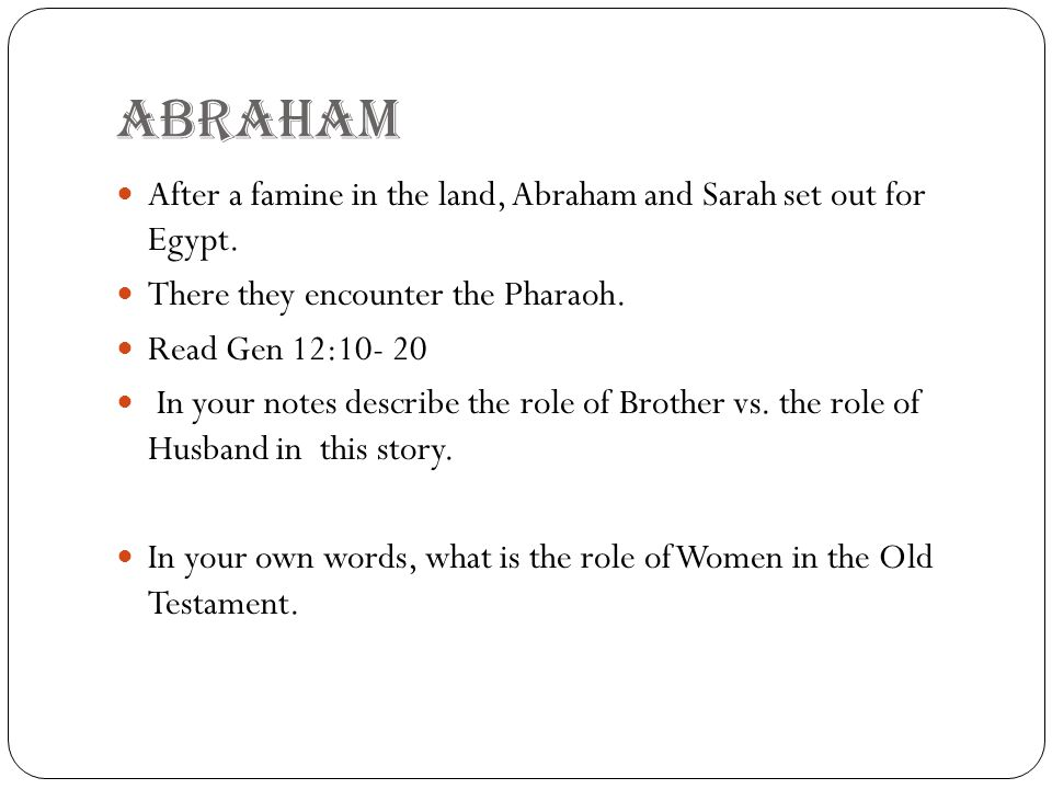 ABRAHAm After a famine in the land, Abraham and Sarah set out for Egypt. There they encounter the Pharaoh.