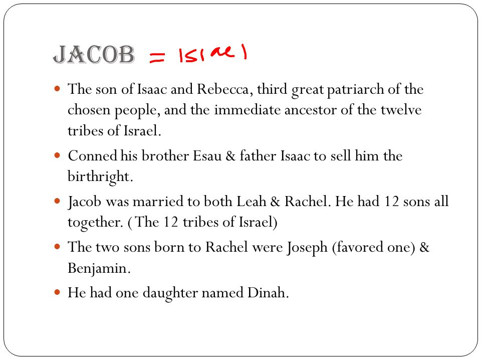 Jacob The son of Isaac and Rebecca, third great patriarch of the chosen people, and the immediate ancestor of the twelve tribes of Israel.