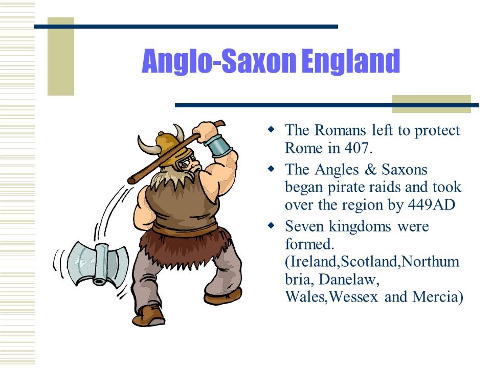 Anglo-Saxon England The Romans left to protect Rome in 407.