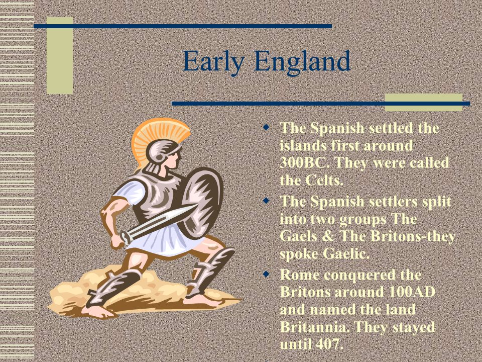 Early England The Spanish settled the islands first around 300BC. They were called the Celts.