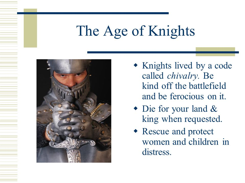 The Age of Knights Knights lived by a code called chivalry. Be kind off the battlefield and be ferocious on it.