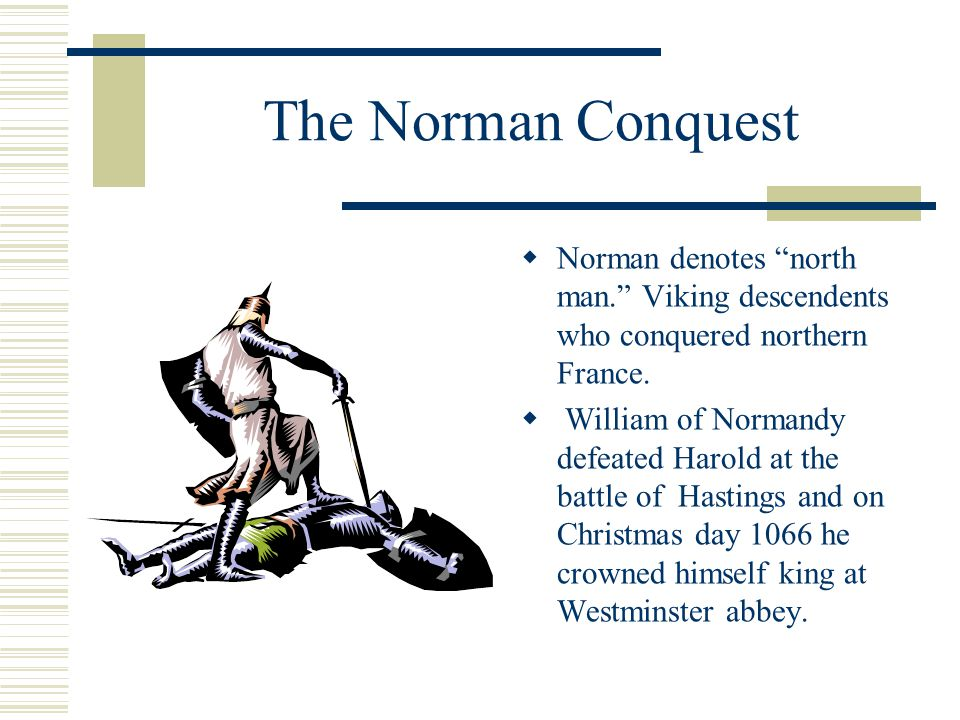 The Norman Conquest Norman denotes north man. Viking descendents who conquered northern France.
