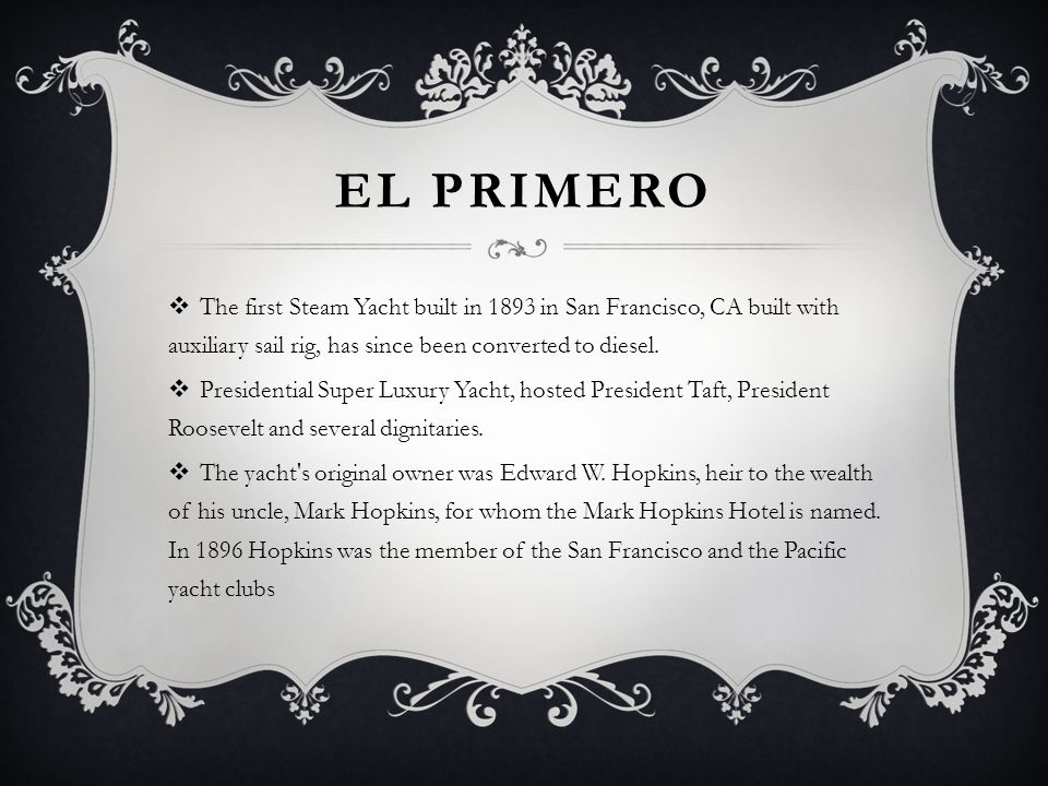 El Primero The first Steam Yacht built in 1893 in San Francisco, CA built with auxiliary sail rig, has since been converted to diesel.