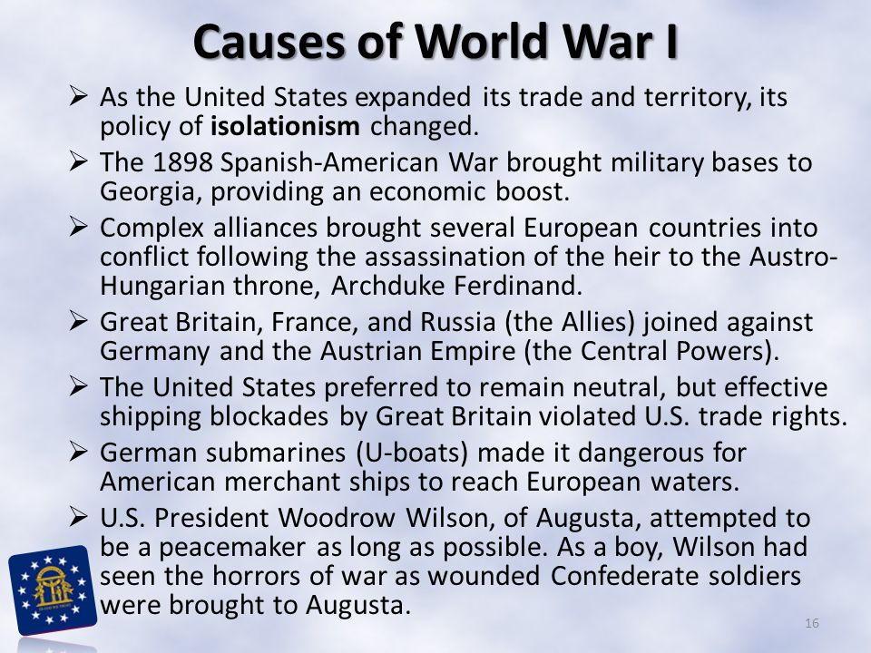 Causes of World War I As the United States expanded its trade and territory, its policy of isolationism changed.