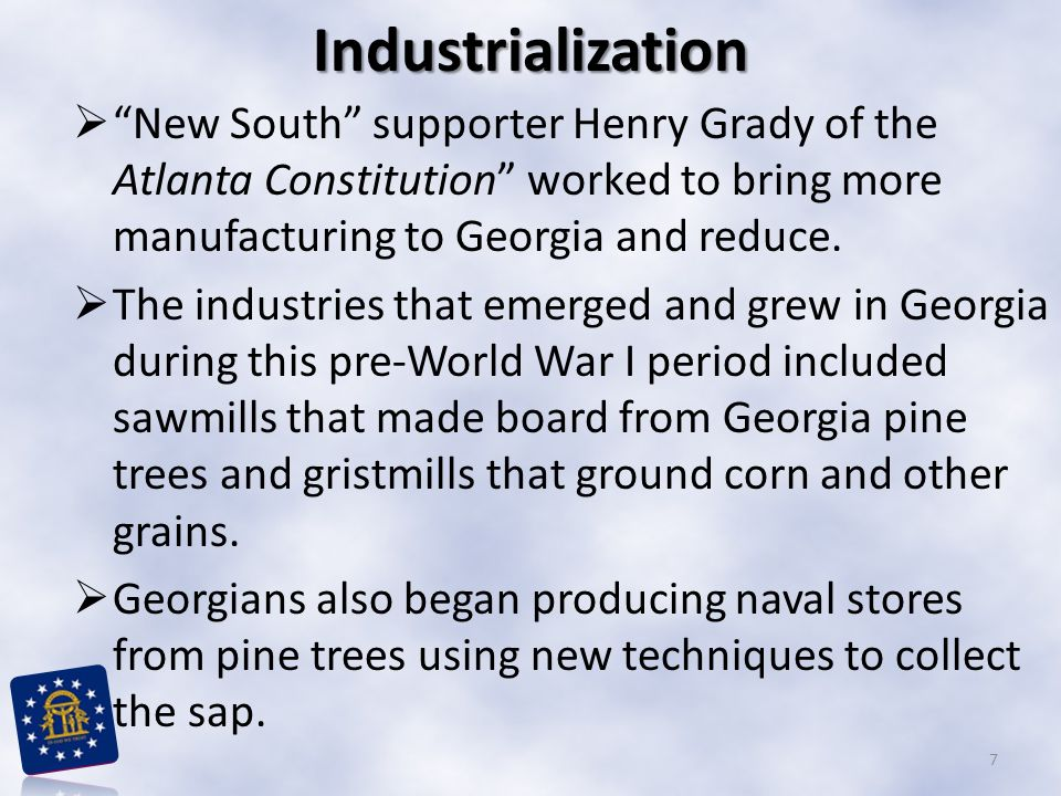 Industrialization New South supporter Henry Grady of the Atlanta Constitution worked to bring more manufacturing to Georgia and reduce.