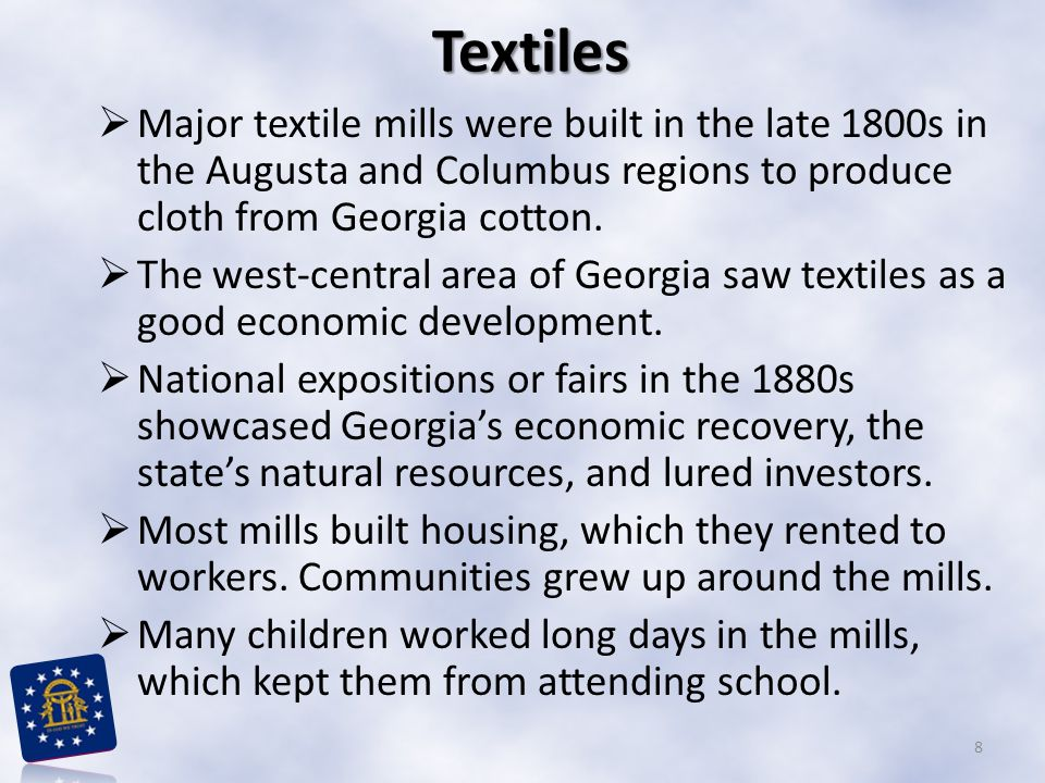 Textiles Major textile mills were built in the late 1800s in the Augusta and Columbus regions to produce cloth from Georgia cotton.