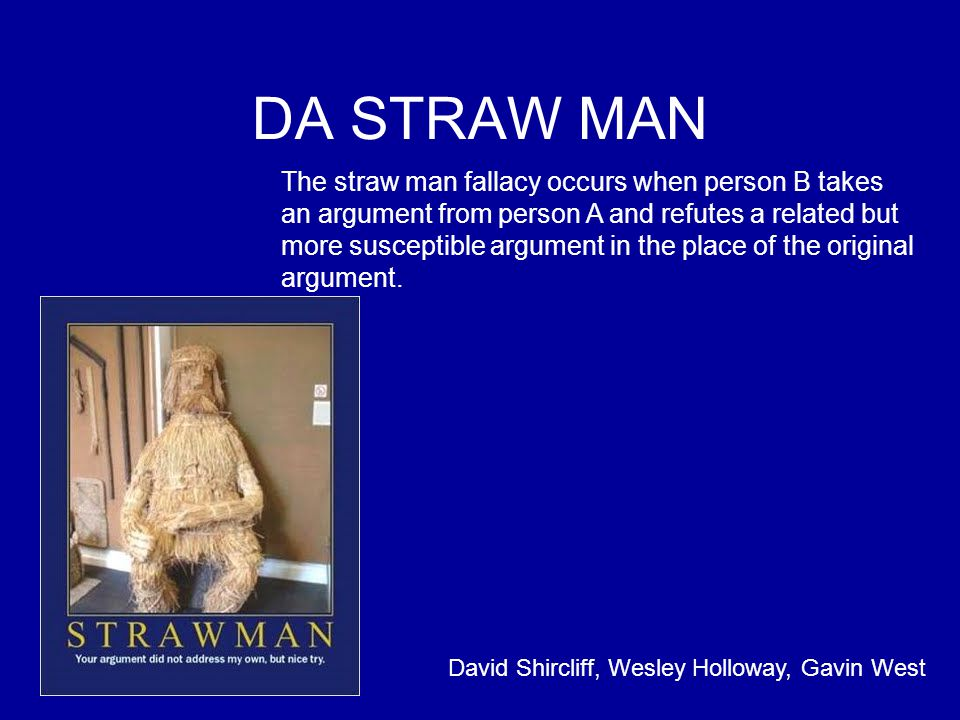 DA STRAW MAN The straw man fallacy occurs when person B takes