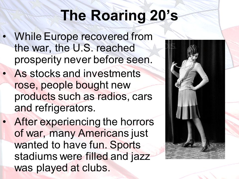 The Roaring 20's While Europe recovered from the war, the U.S. reached prosperity never before seen.