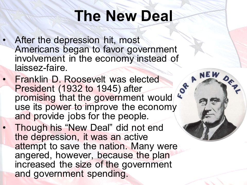 The New Deal After the depression hit, most Americans began to favor government involvement in the economy instead of laissez-faire.