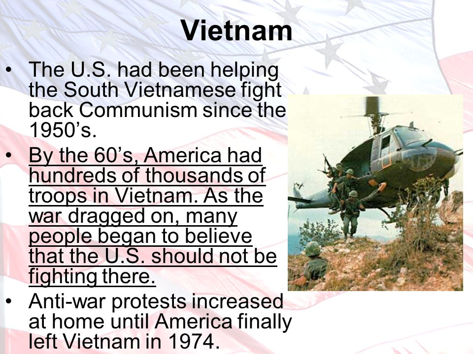 Vietnam The U.S. had been helping the South Vietnamese fight back Communism since the 1950's.