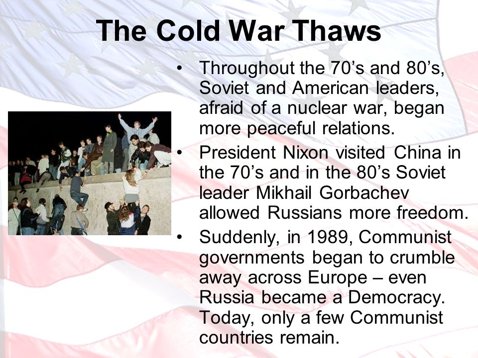 The Cold War Thaws Throughout the 70's and 80's, Soviet and American leaders, afraid of a nuclear war, began more peaceful relations.