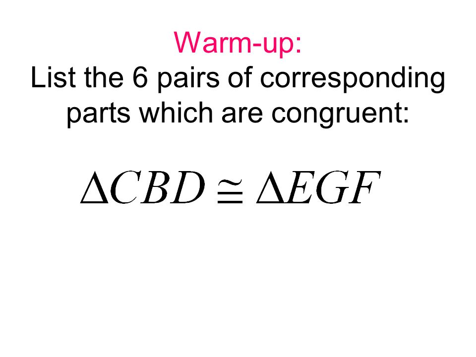 Warm-up: List the 6 pairs of corresponding parts which are congruent: