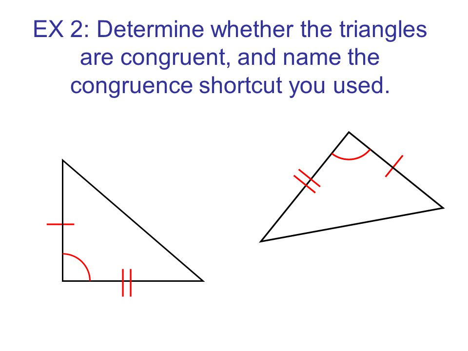 EX 2: Determine whether the triangles are congruent, and name the congruence shortcut you used.