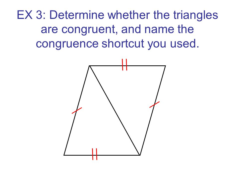 EX 3: Determine whether the triangles are congruent, and name the congruence shortcut you used.