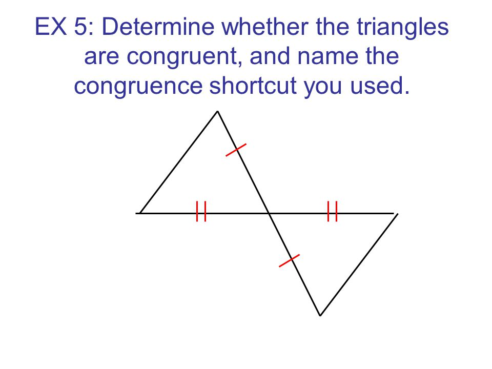 EX 5: Determine whether the triangles are congruent, and name the congruence shortcut you used.