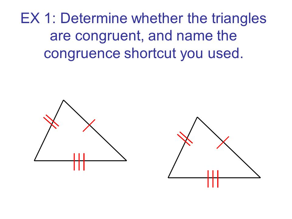 EX 1: Determine whether the triangles are congruent, and name the congruence shortcut you used.
