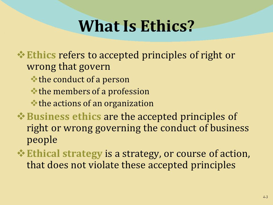 What Is Ethics Ethics refers to accepted principles of right or wrong that govern. the conduct of a person.