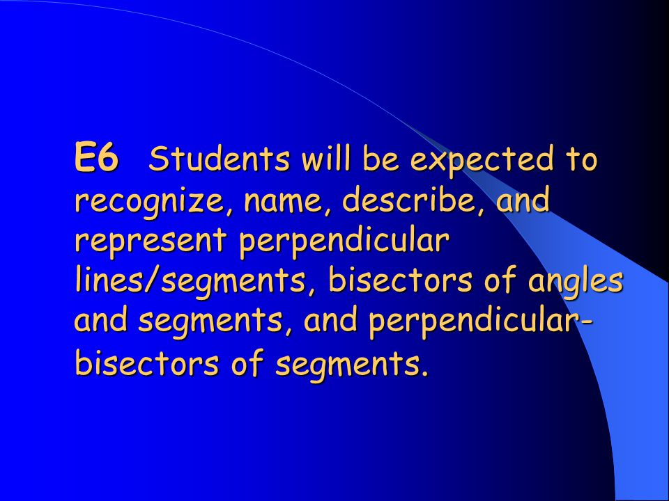 E6 Students will be expected to recognize, name, describe, and represent perpendicular lines/segments, bisectors of angles and segments, and perpendicular-bisectors of segments.