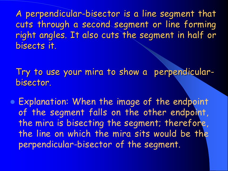 A perpendicular-bisector is a line segment that cuts through a second segment or line forming right angles. It also cuts the segment in half or bisects it.