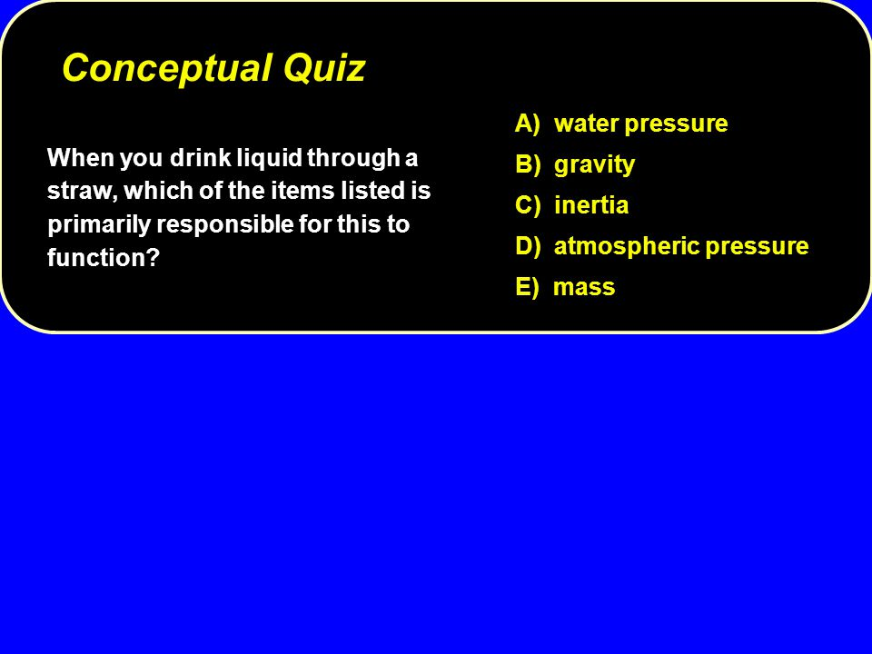 Conceptual Quiz A) water pressure B) gravity