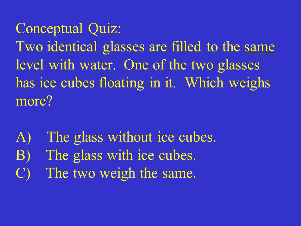 Conceptual Quiz: Two identical glasses are filled to the same level with water.