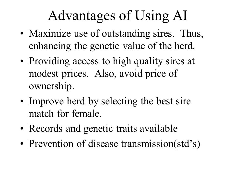 Advantages of Using AI Maximize use of outstanding sires. Thus, enhancing the genetic value of the herd.