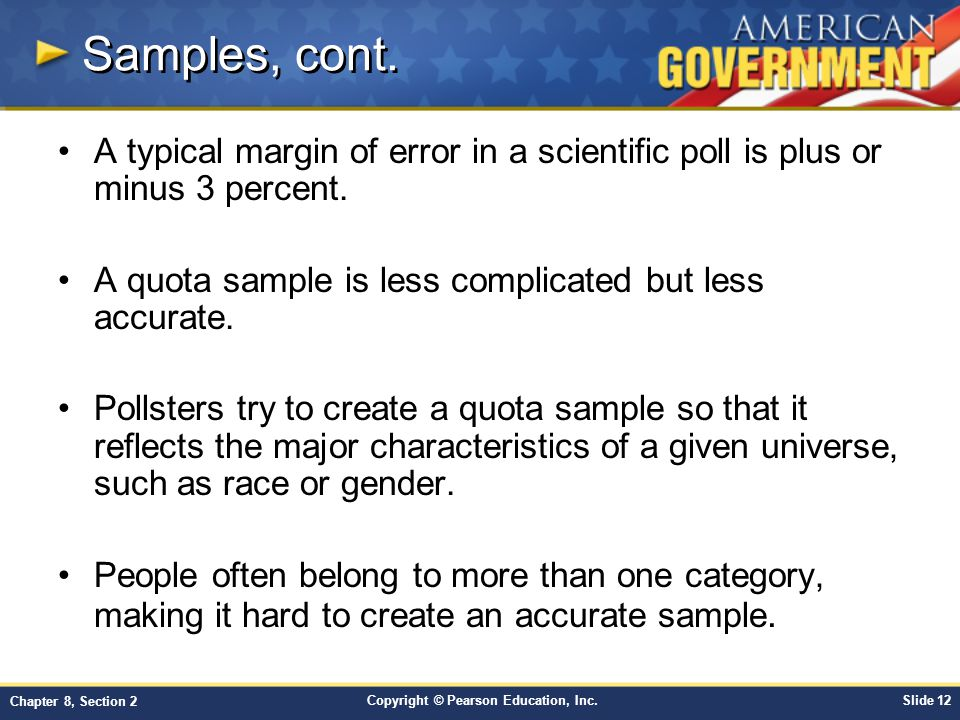 Samples, cont. A typical margin of error in a scientific poll is plus or minus 3 percent. A quota sample is less complicated but less accurate.