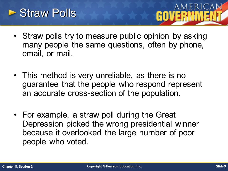 Straw Polls Straw polls try to measure public opinion by asking many people the same questions, often by phone, email, or mail.