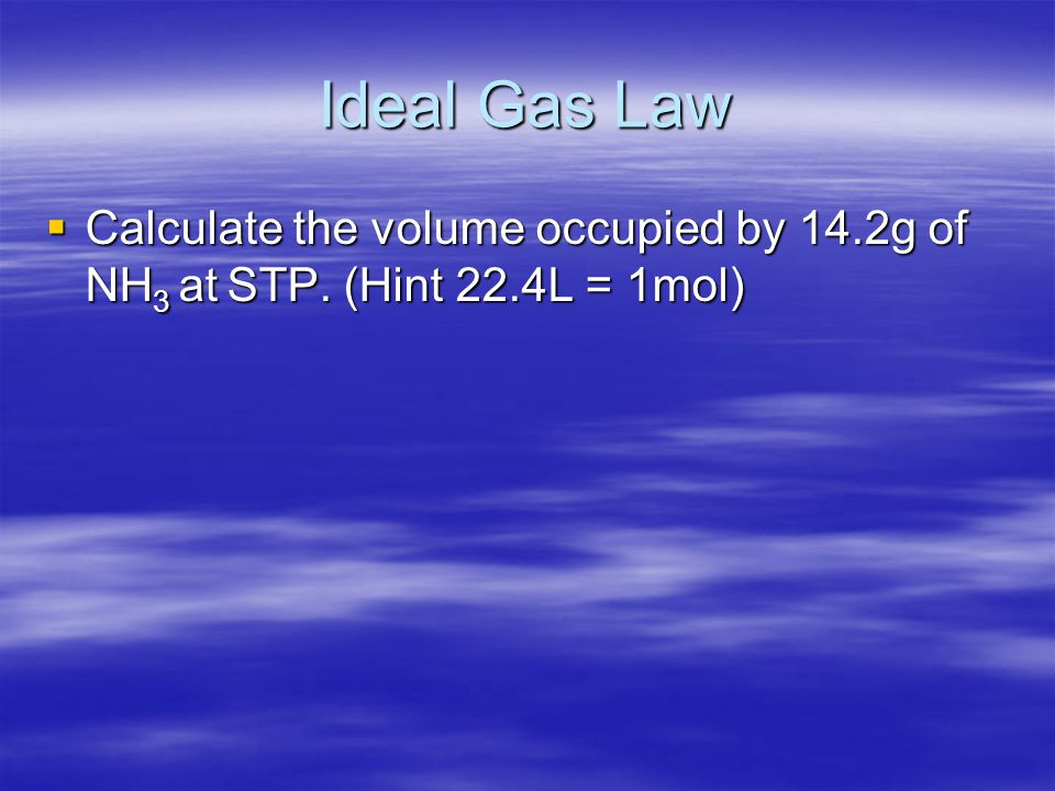 Ideal Gas Law Calculate the volume occupied by 14.2g of NH3 at STP. (Hint 22.4L = 1mol)