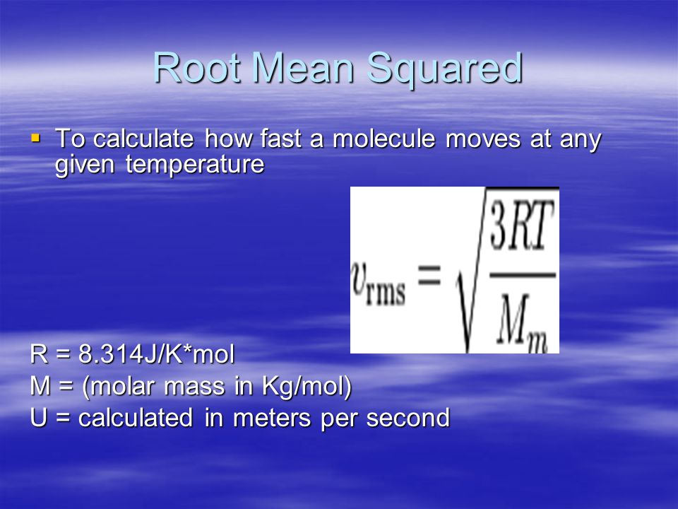 Root Mean Squared To calculate how fast a molecule moves at any given temperature. R = 8.314J/K*mol.