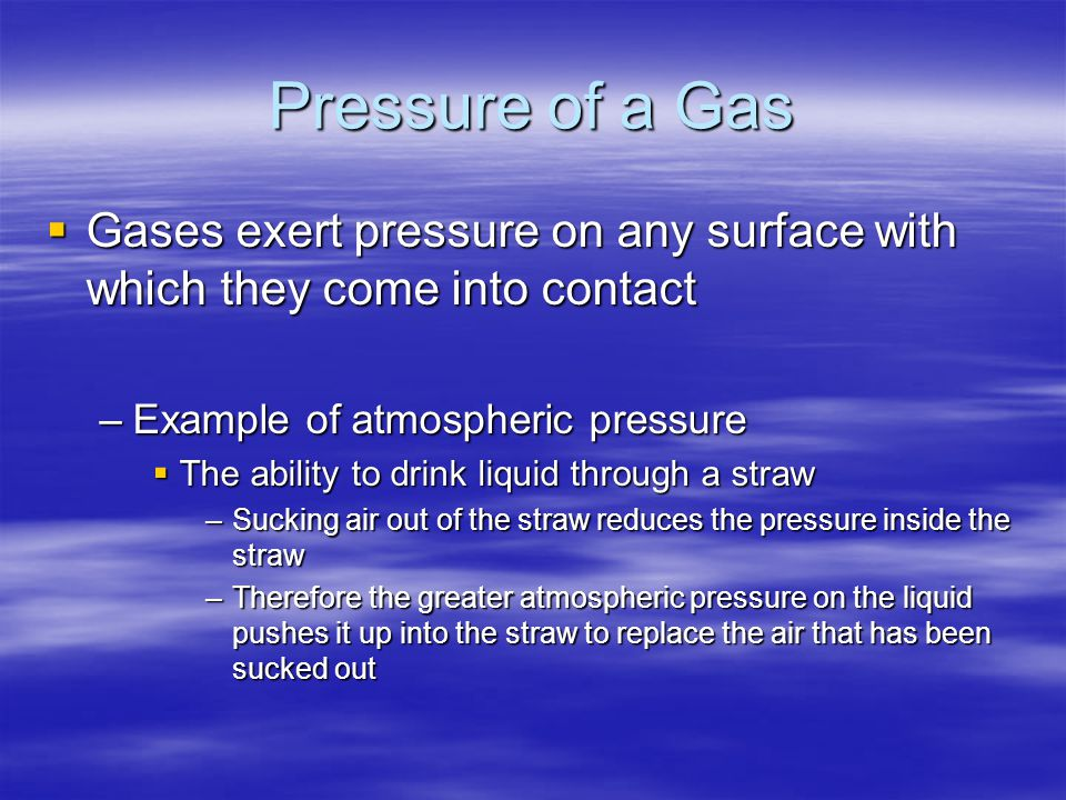 Pressure of a Gas Gases exert pressure on any surface with which they come into contact. Example of atmospheric pressure.
