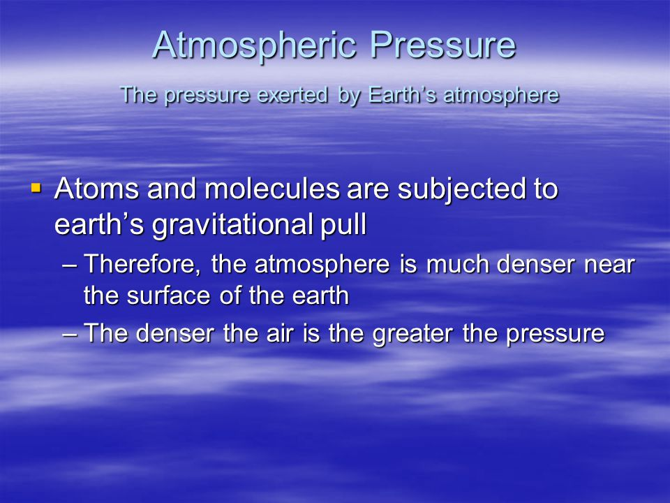 Atmospheric Pressure The pressure exerted by Earth's atmosphere