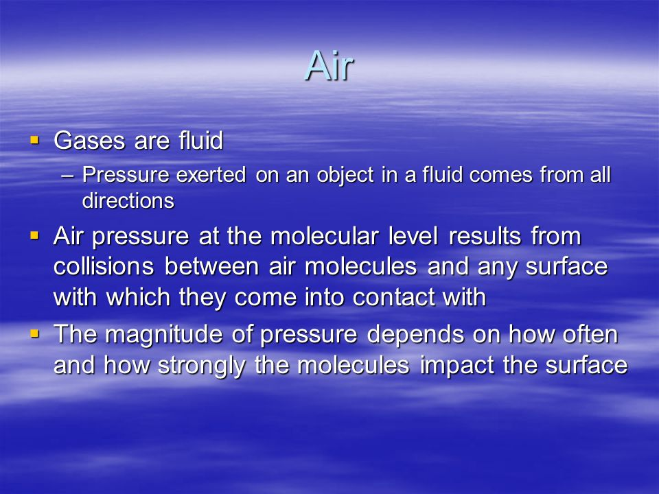Air Gases are fluid. Pressure exerted on an object in a fluid comes from all directions.