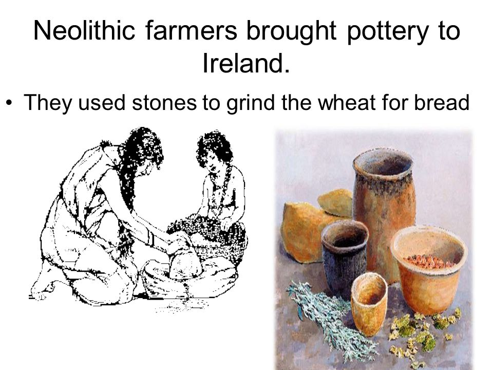 Neolithic farmers brought pottery to Ireland.