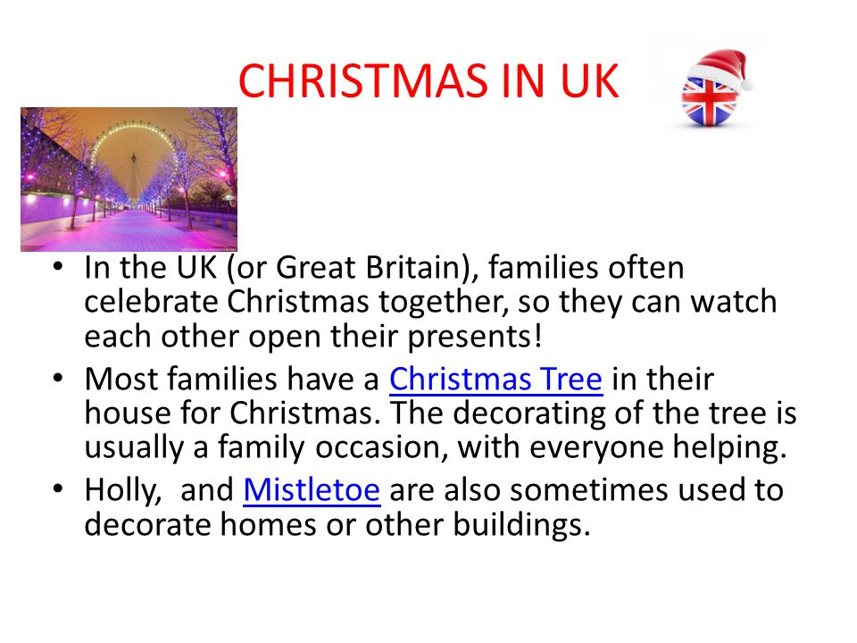 CHRISTMAS IN UK In the UK (or Great Britain), families often celebrate Christmas together, so they can watch each other open their presents!