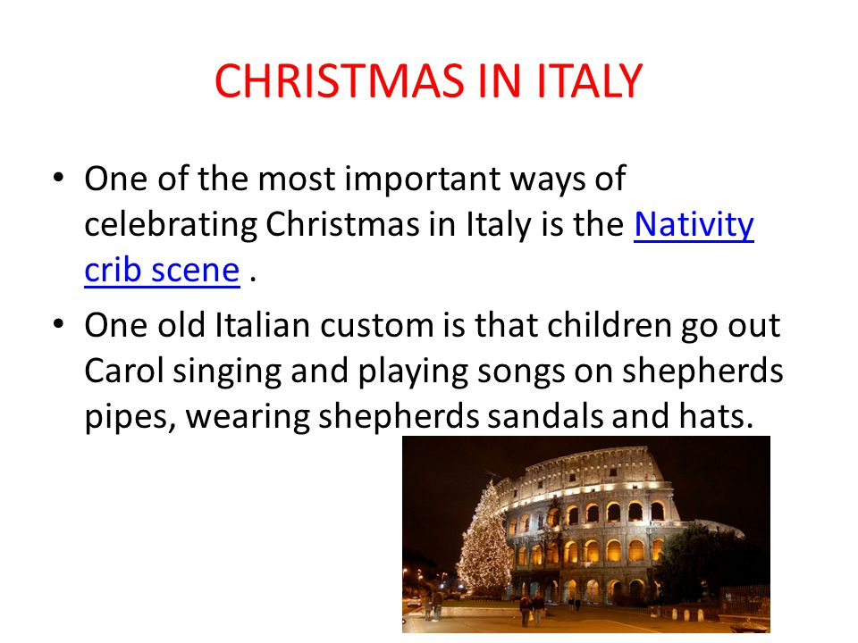 CHRISTMAS IN ITALY One of the most important ways of celebrating Christmas in Italy is the Nativity crib scene .